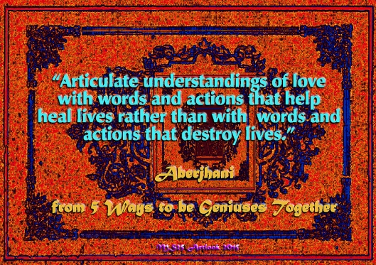 """Articulate understandings of love with words and actions that help heal lives rather than with  words and actions that destroy lives.""  --Author-poet Aberjhani (from 5 Ways to be Geniuses Together)"
